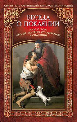 Святитель Амфилохий - Беседа о покаянии, или О том, что не должно отчаиваться в спасении