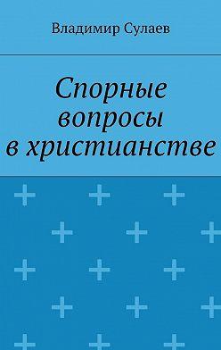 Владимир Сулаев - Спорные вопросы вхристианстве
