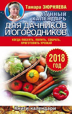 Тамара Зюрняева - Лунный календарь для дачников и огородников. 2018 год. Когда посеять, полить, собрать, приготовить урожай