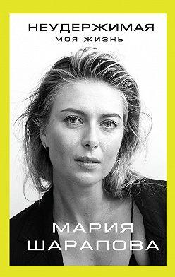 Мария Шарапова - Неудержимая. Моя жизнь