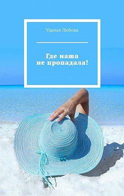 Любовь Удалая - Где наша непропадала!