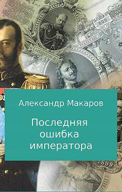 Александр Макаров - Последняя ошибка императора