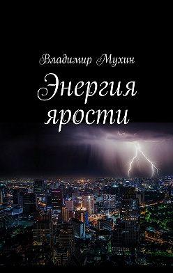 Владимир Мухин - Энергия ярости