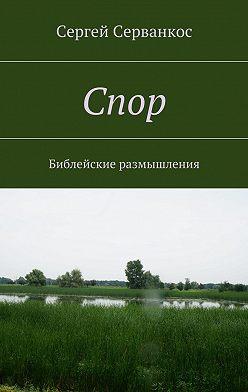 Сергей Серванкос - Спор. Библейские размышления
