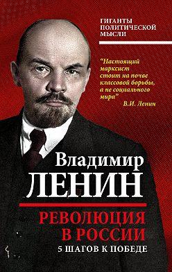 Владимир Ленин - Революция в России. 5 шагов к победе