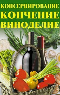Алла Нестерова - Консервирование, копчение, виноделие