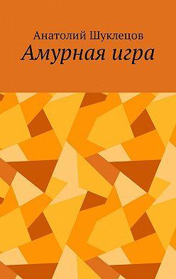 Анатолий Шуклецов - Амурная игра