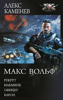 Алекс Каменев - Макс Вольф: Рекрут. Наемник. Офицер. Барон (сборник)