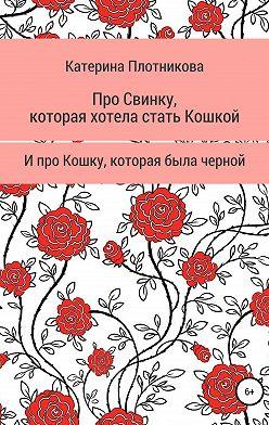Катерина Плотникова - Про свинку, которая хотела стать кошкой, и про кошку, которая была черной