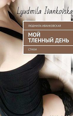 Людмила Иванковская - Мой тленныйдень. Стихи