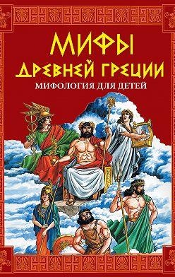 Неустановленный автор - Мифы Древней Греции. Мифология для детей