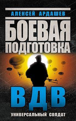 Алексей Ардашев - Боевая подготовка ВДВ. Универсальный солдат
