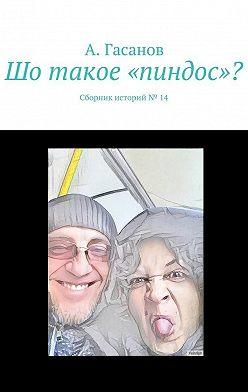 А. Гасанов - Шо такое «пиндос»? Сборник историй№ 14