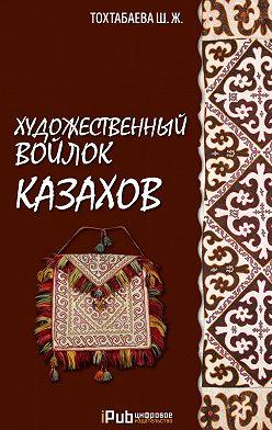 Шайзада Тохтабаева - Художественный войлок казахов