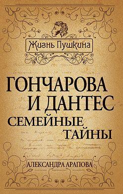 Александра Арапова - Гончарова и Дантес. Семейные тайны