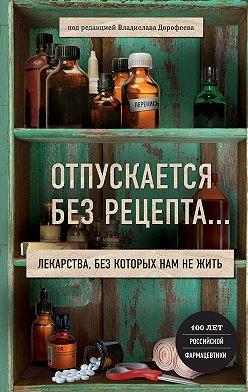 Владислав Дорофеев - Отпускается без рецепта. Лекарства, без которых нам не жить