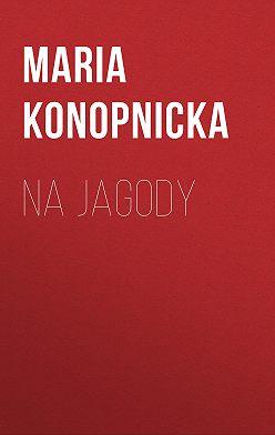Maria Konopnicka - Na jagody