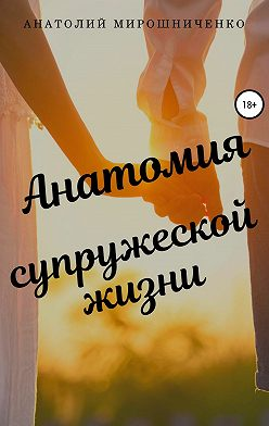 Анатолий Мирошниченко - Анатомия супружеской жизни