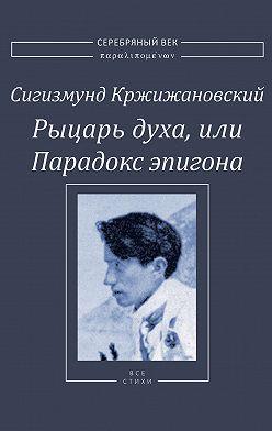Сигизмунд Кржижановский - Рыцарь духа, или Парадокс эпигона