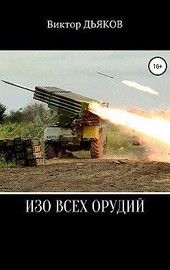Виктор Дьяков - Изо всех орудий