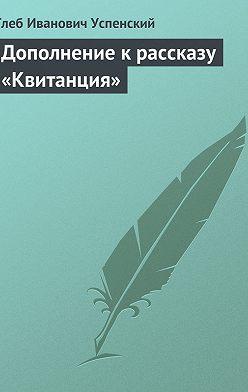 Глеб Успенский - Дополнение к рассказу «Квитанция»