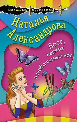 Наталья Александрова - Босс, наркоз и любопытный нос