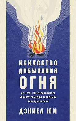 Дэниел Юм - Искусство добывания огня. Для тех, кто предпочитает красоту природы городской повседневности