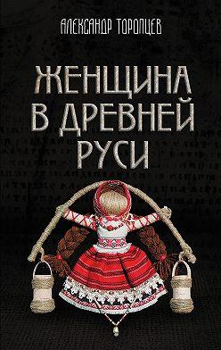 Александр Торопцев - Женщина в Древней Руси