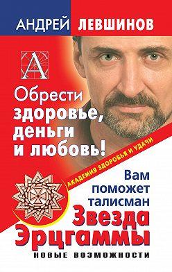 Андрей Левшинов - Обрести здоровье, деньги и любовь! Вам поможет талисман Звезда Эрцгаммы