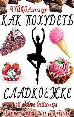 Александр Чуйко - Как похудеть сладкоежке