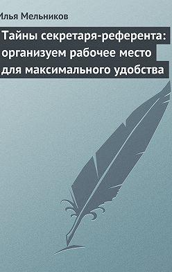 Илья Мельников - Тайны секретаря-референта: организуем рабочее место для максимального удобства