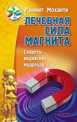 Ранжит Моханти - Лечебная сила магнита. Секреты индийских мудрецов