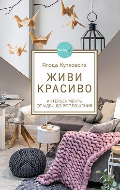 Ягода Кутковска - Живи красиво. Интерьер мечты от идеи до воплощения