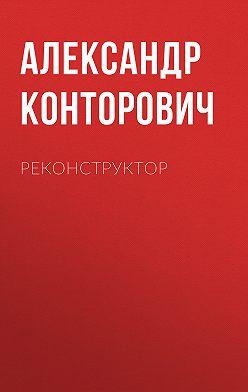 Александр Конторович - Реконструктор
