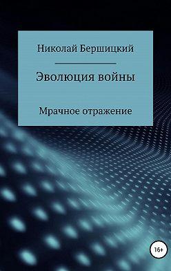 Николай Бершицкий - Эволюция войны: Мрачное отражение