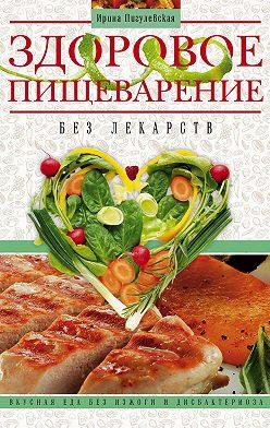 Ирина Пигулевская - Здоровое пищеварение без лекарств. Вкусная еда без изжоги и дисбактериоза