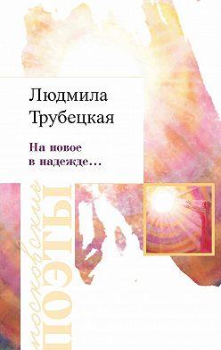 Людмила Трубецкая - На новое в надежде…
