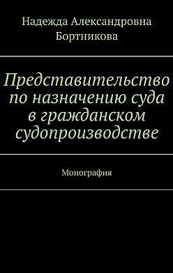 Надежда Бортникова - Представительство поназначению суда вгражданском судопроизводстве. Монография