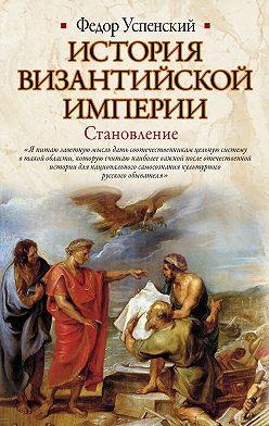 Федор Успенский - История Византийской империи. Становление