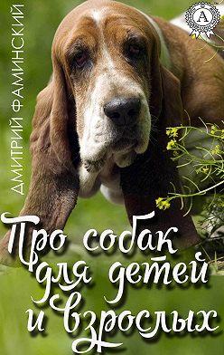 Дмитрий Фаминский - Про собак для детей и взрослых