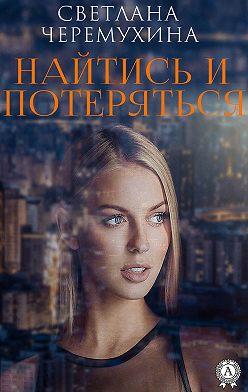 Светлана Черемухина - Найтись и потеряться