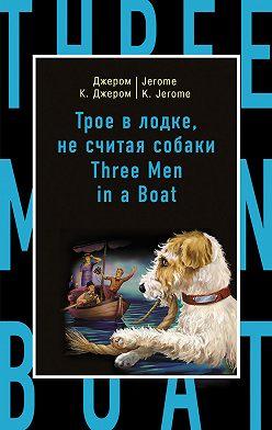 Джером Джером - Трое в лодке, не считая собаки / Three Men in a Boat (to Say Nothing of the Dog)