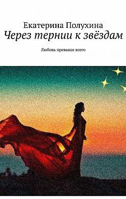 Екатерина Полухина - Через тернии кзвёздам. Любовь превыше всего