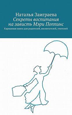 Наталья Заиграева - Секреты воспитания назависть Мэри Поппинс