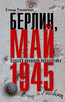 Елена Ржевская - Берлин, май 1945. Записки военного переводчика