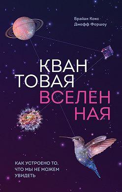 Брайан Кокс - Квантовая вселенная. Как устроено то, что мы не можем увидеть