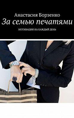 Анастасия Борзенко - Засемью печатями. Мотивации накаждыйдень