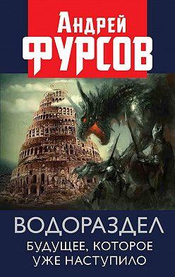 Андрей Фурсов - Водораздел. Будущее, которое уже которое наступило