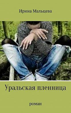Ирина Мальцева - Уральская пленница