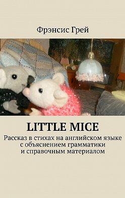 Фрэнсис Грей - Littlemice. Рассказ встихах наанглийском языке собъяснением грамматики исправочным материалом